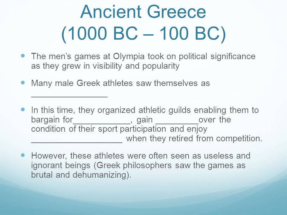 Ancient Greece (1000 BC – 100 BC) The men's games at Olympia took on political significance as they grew in visibility and popularity Many male Greek