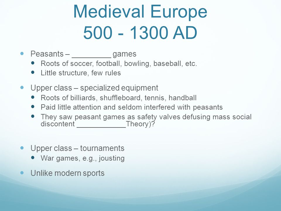 Medieval Europe 500 - 1300 AD Peasants – _________ games Roots of soccer, football, bowling, baseball, etc. Little structure, few rules Upper class –