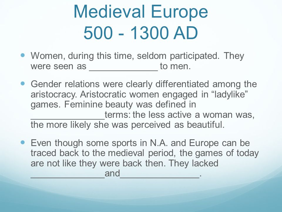 Medieval Europe 500 - 1300 AD Women, during this time, seldom participated. They were seen as _____________ to men. Gender relations were clearly diff