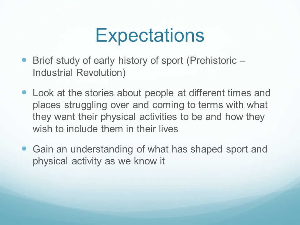 Expectations Brief study of early history of sport (Prehistoric – Industrial Revolution) Look at the stories about people at different times and place