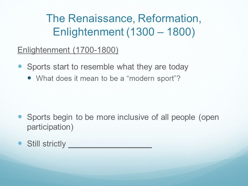 The Renaissance, Reformation, Enlightenment (1300 – 1800) Enlightenment (1700-1800) Sports start to resemble what they are today What does it mean to