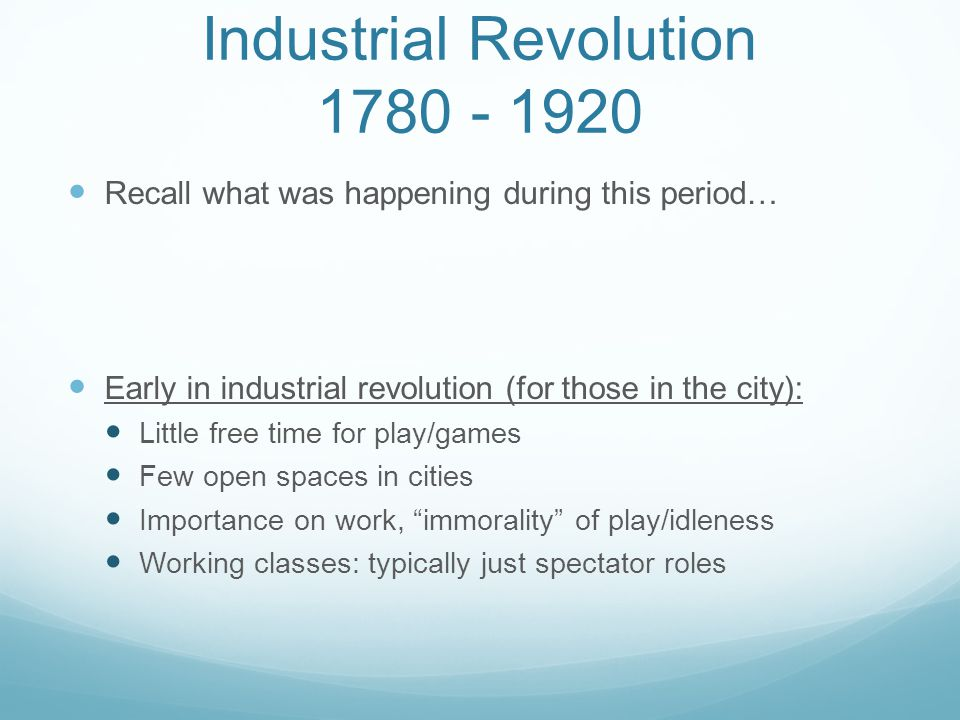 Industrial Revolution 1780 - 1920 Recall what was happening during this period… Early in industrial revolution (for those in the city): Little free ti