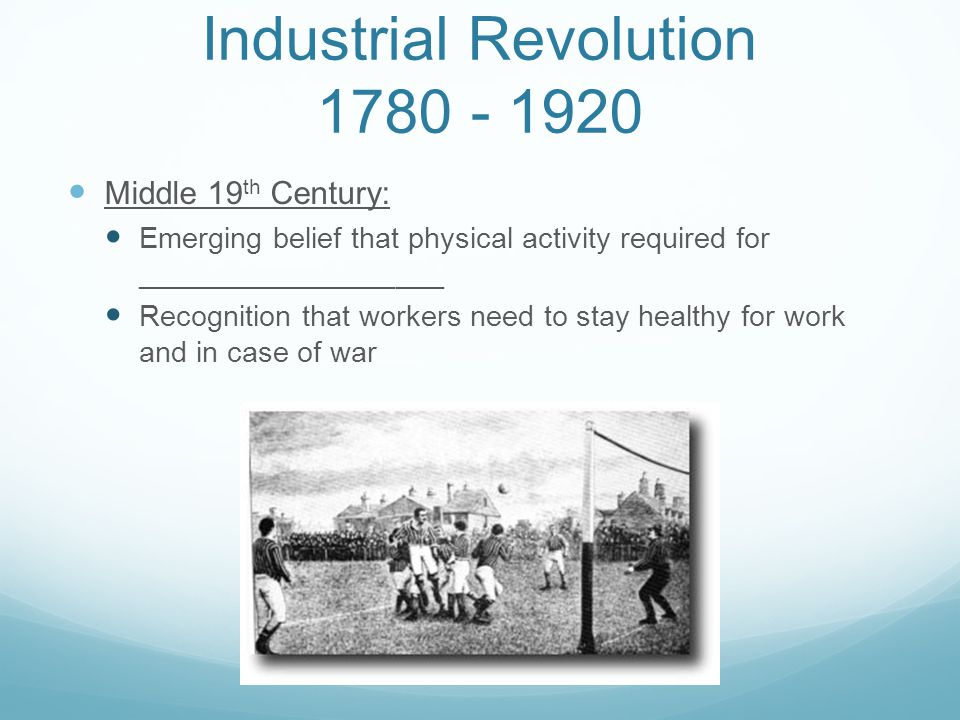 Industrial Revolution 1780 - 1920 Middle 19 th Century: Emerging belief that physical activity required for ___________________ Recognition that worke