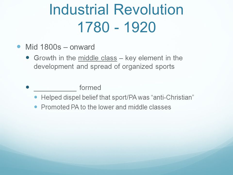 Industrial Revolution 1780 - 1920 Mid 1800s – onward Growth in the middle class – key element in the development and spread of organized sports ______