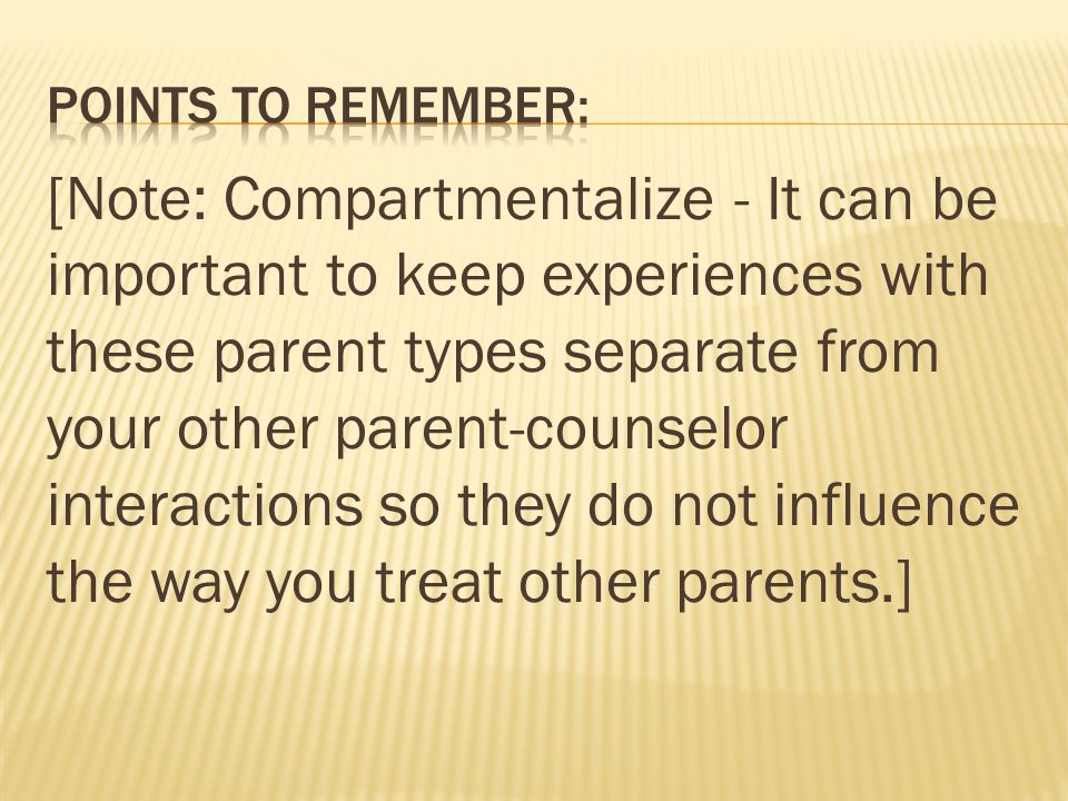 [Note: Compartmentalize - It can be important to keep experiences with these parent types separate from your other parent-counselor interactions so they do not influence the way you treat other parents.]