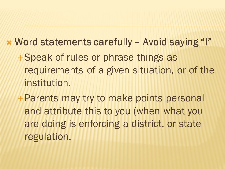  Word statements carefully – Avoid saying I  Speak of rules or phrase things as requirements of a given situation, or of the institution.
