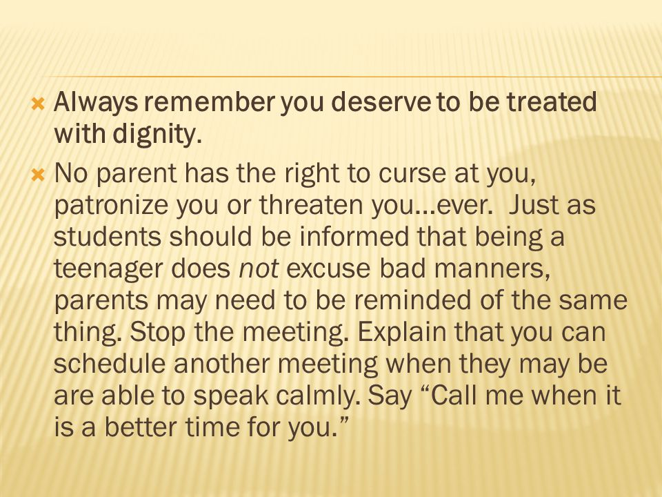  Always remember you deserve to be treated with dignity.  No parent has the right to curse at you, patronize you or threaten you…ever. Just as stude