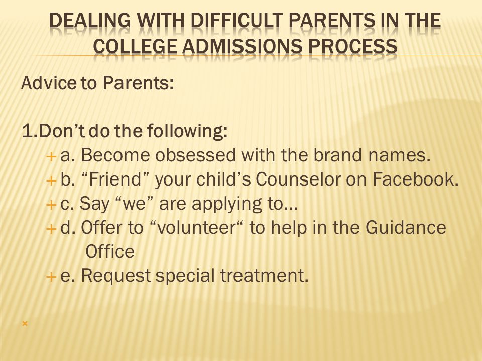 "Advice to Parents: 1.Don't do the following:  a. Become obsessed with the brand names.  b. ""Friend"" your child's Counselor on Facebook.  c. Say ""we"
