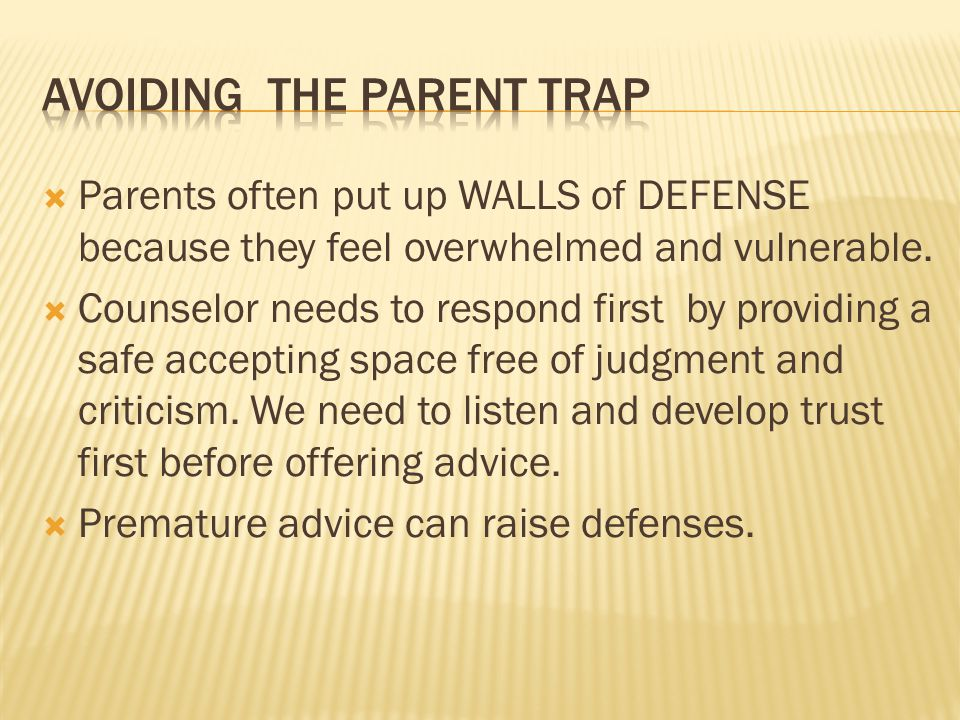  Parents often put up WALLS of DEFENSE because they feel overwhelmed and vulnerable.  Counselor needs to respond first by providing a safe accepting
