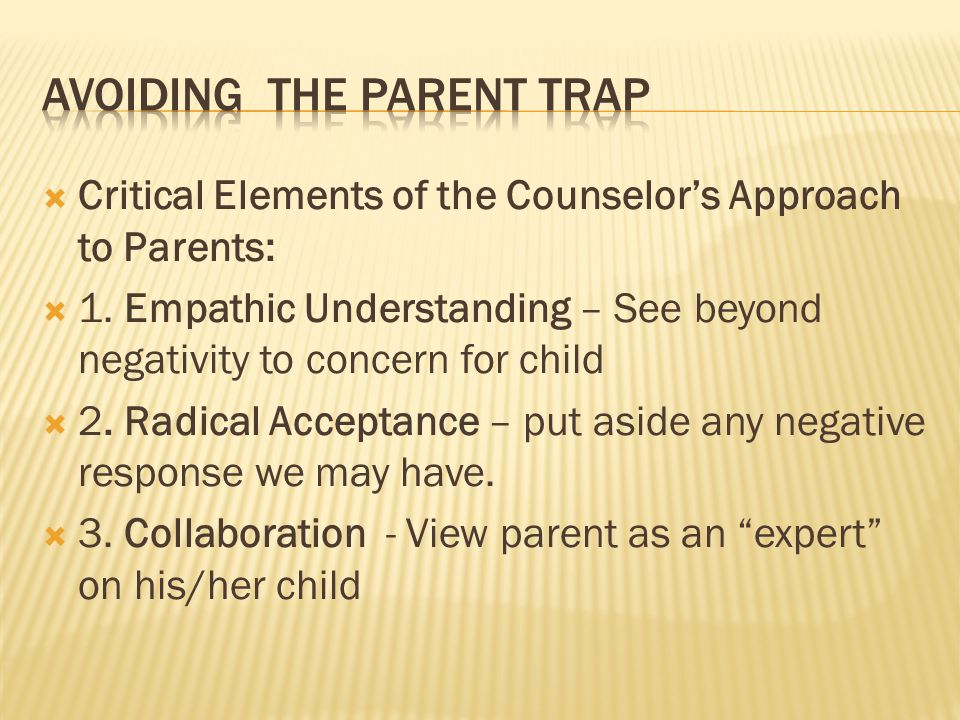  Critical Elements of the Counselor's Approach to Parents:  1.