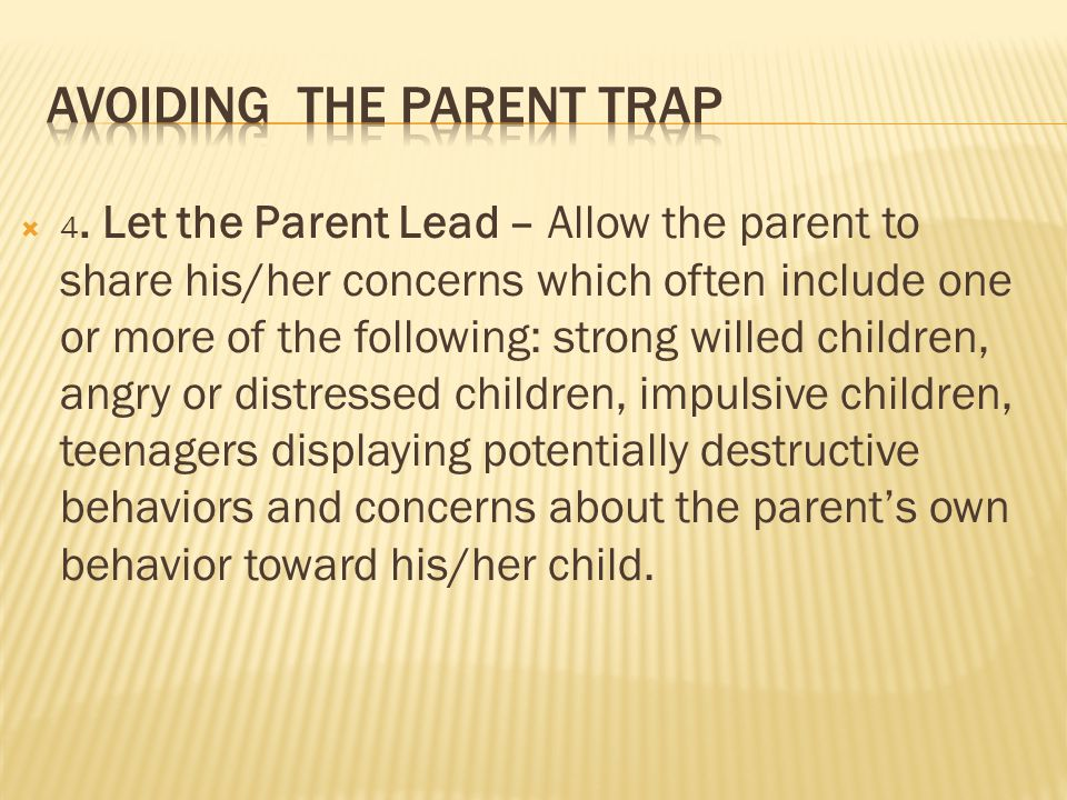  4. Let the Parent Lead – Allow the parent to share his/her concerns which often include one or more of the following: strong willed children, angry