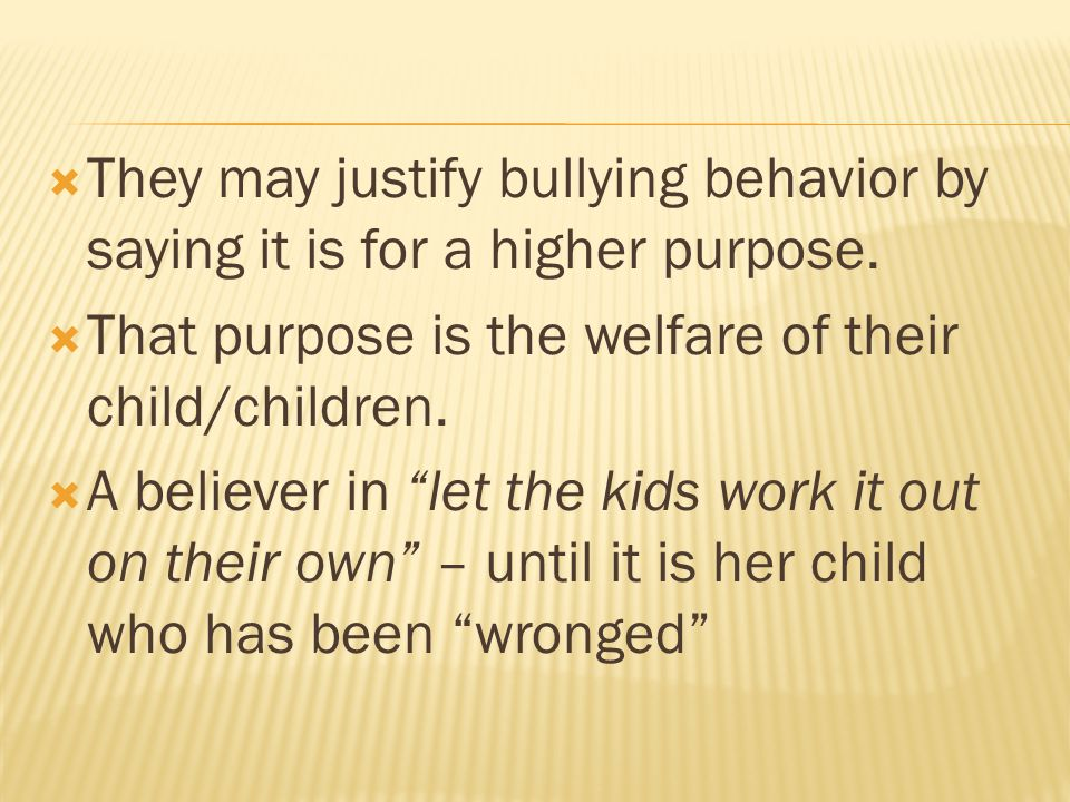  They may justify bullying behavior by saying it is for a higher purpose.