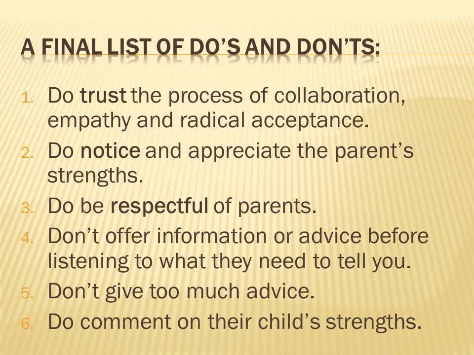 1. Do trust the process of collaboration, empathy and radical acceptance. 2. Do notice and appreciate the parent's strengths. 3. Do be respectful of p