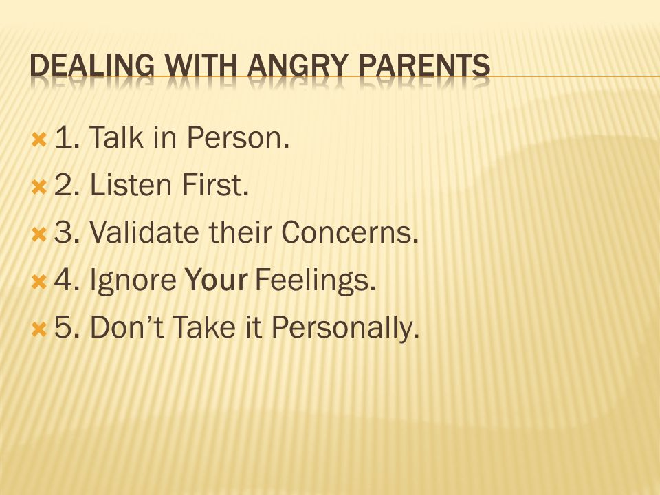  1. Talk in Person.  2. Listen First.  3. Validate their Concerns.  4. Ignore Your Feelings.  5. Don't Take it Personally.