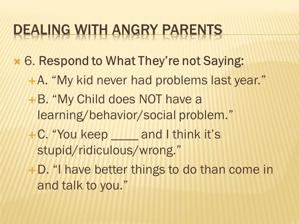  6. Respond to What They're not Saying:  A. My kid never had problems last year.  B.