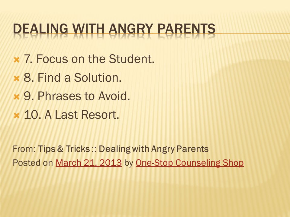  7. Focus on the Student.  8. Find a Solution.  9. Phrases to Avoid.  10. A Last Resort. From: Tips & Tricks :: Dealing with Angry Parents Posted
