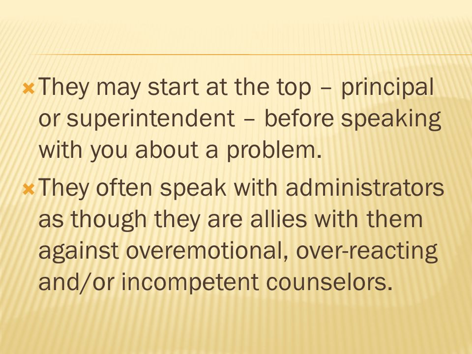  They may start at the top – principal or superintendent – before speaking with you about a problem.