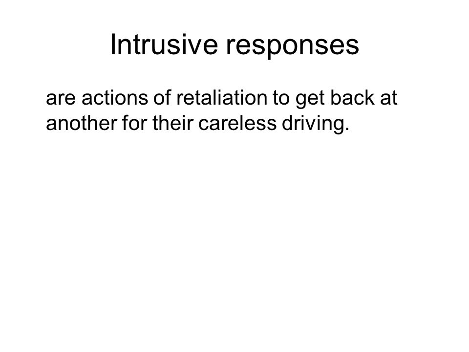 Intrusive responses are actions of retaliation to get back at another for their careless driving.