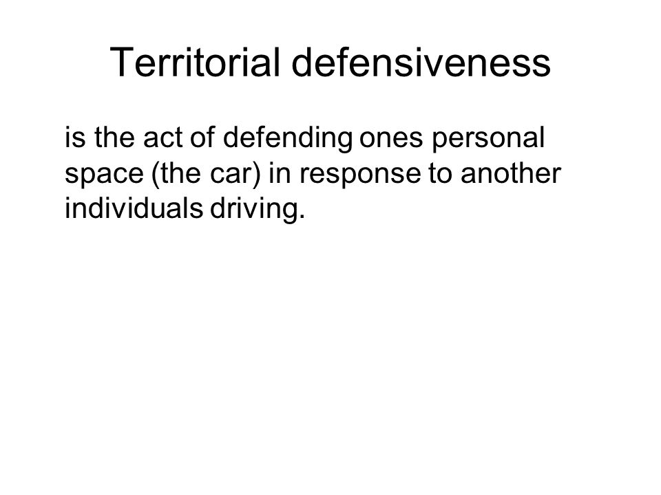 Territorial defensiveness is the act of defending ones personal space (the car) in response to another individuals driving.