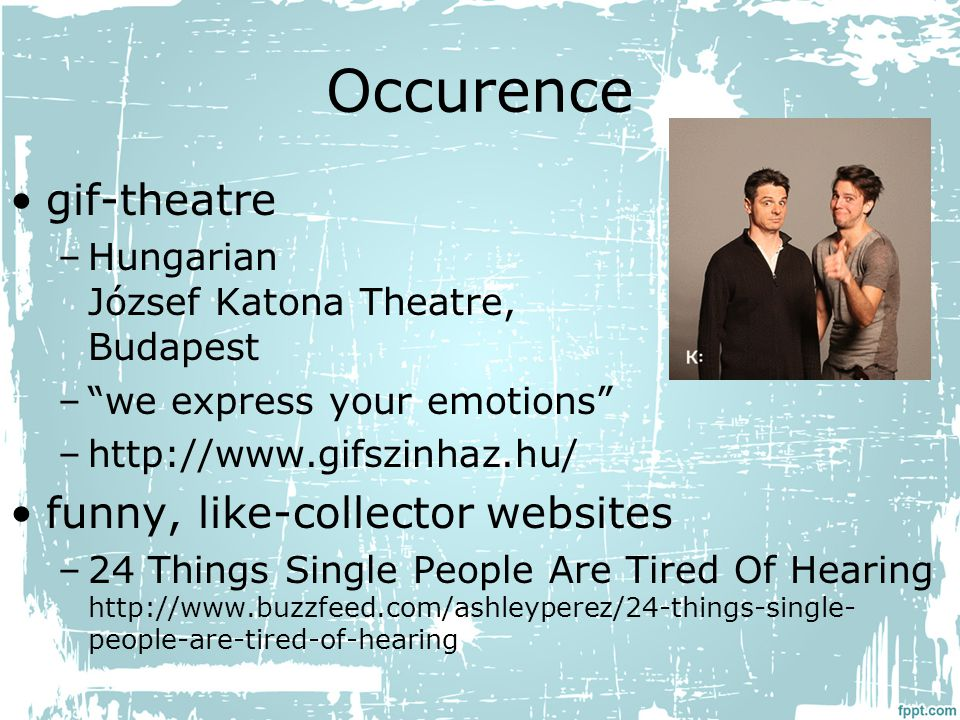 Occurence gif-theatre –Hungarian József Katona Theatre, Budapest – we express your emotions –http://www.gifszinhaz.hu/ funny, like-collector websites –24 Things Single People Are Tired Of Hearing http://www.buzzfeed.com/ashleyperez/24-things-single- people-are-tired-of-hearing
