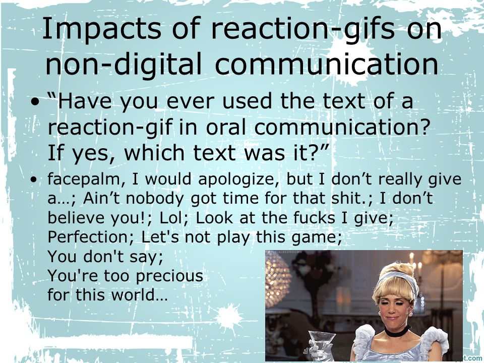 Impacts of reaction-gifs on non-digital communication Have you ever used the text of a reaction-gif in oral communication.