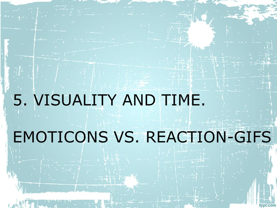 5. VISUALITY AND TIME. EMOTICONS VS. REACTION-GIFS