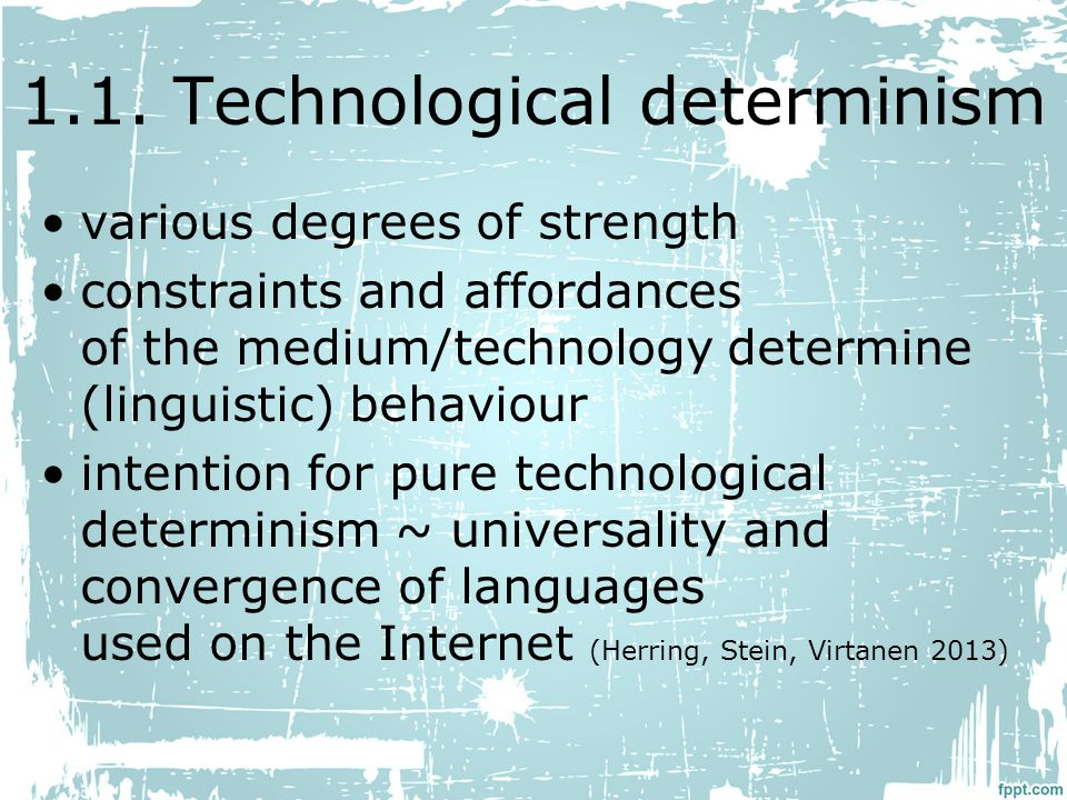 1.1. Technological determinism various degrees of strength constraints and affordances of the medium/technology determine (linguistic) behaviour inten