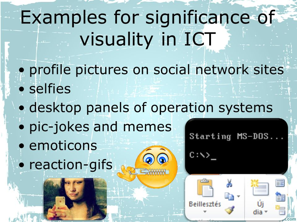 Examples for significance of visuality in ICT profile pictures on social network sites selfies desktop panels of operation systems pic-jokes and memes emoticons reaction-gifs