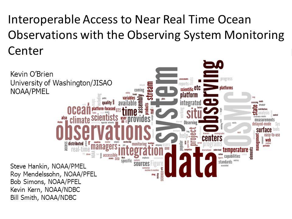 Kevin O'Brien University of Washington/JISAO NOAA/PMEL Interoperable Access to Near Real Time Ocean Observations with the Observing System Monitoring Center Steve Hankin, NOAA/PMEL Roy Mendelssohn, NOAA/PFEL Bob Simons, NOAA/PFEL Kevin Kern, NOAA/NDBC Bill Smith, NOAA/NDBC
