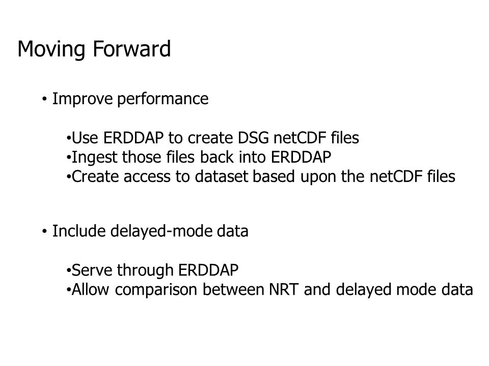 Moving Forward Improve performance Use ERDDAP to create DSG netCDF files Ingest those files back into ERDDAP Create access to dataset based upon the netCDF files Include delayed-mode data Serve through ERDDAP Allow comparison between NRT and delayed mode data