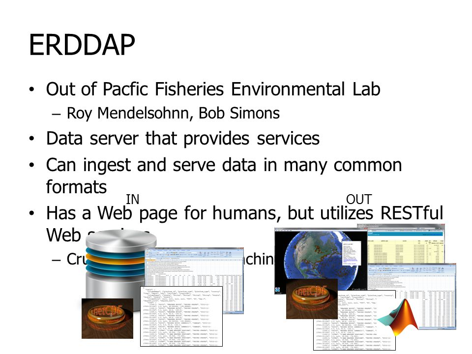 ERDDAP Out of Pacfic Fisheries Environmental Lab – Roy Mendelsohnn, Bob Simons Data server that provides services Can ingest and serve data in many common formats Has a Web page for humans, but utilizes RESTful Web services – Crucial for machine to machine access INOUT