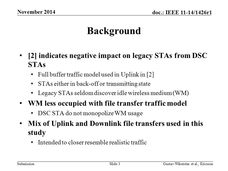 Submission doc.: IEEE 11-14/1426r1 Background [2] indicates negative impact on legacy STAs from DSC STAs Full buffer traffic model used in Uplink in [2] STAs either in back-off or transmitting state Legacy STAs seldom discover idle wireless medium (WM) WM less occupied with file transfer traffic model DSC STA do not monopolize WM usage Mix of Uplink and Downlink file transfers used in this study Intended to closer resemble realistic traffic Slide 3Gustav Wikström et al., Ericsson November 2014