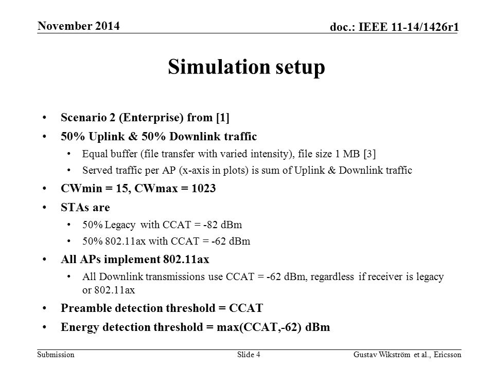 Submission doc.: IEEE 11-14/1426r1 Simulation setup Scenario 2 (Enterprise) from [1] 50% Uplink & 50% Downlink traffic Equal buffer (file transfer with varied intensity), file size 1 MB [3] Served traffic per AP (x-axis in plots) is sum of Uplink & Downlink traffic CWmin = 15, CWmax = 1023 STAs are 50% Legacy with CCAT = -82 dBm 50% 802.11ax with CCAT = -62 dBm All APs implement 802.11ax All Downlink transmissions use CCAT = -62 dBm, regardless if receiver is legacy or 802.11ax Preamble detection threshold = CCAT Energy detection threshold = max(CCAT,-62) dBm Slide 4Gustav Wikström et al., Ericsson November 2014
