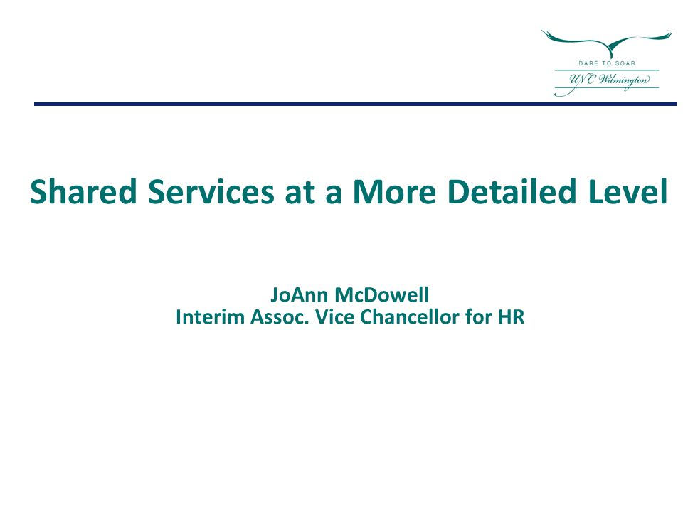Shared Services at a More Detailed Level JoAnn McDowell Interim Assoc. Vice Chancellor for HR