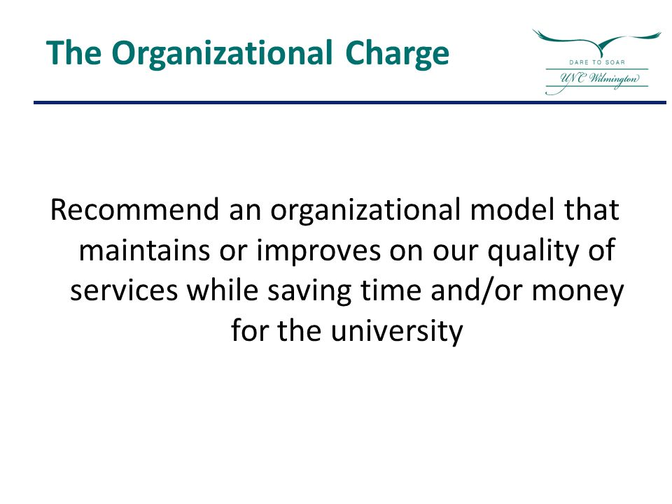 Recommend an organizational model that maintains or improves on our quality of services while saving time and/or money for the university The Organizational Charge