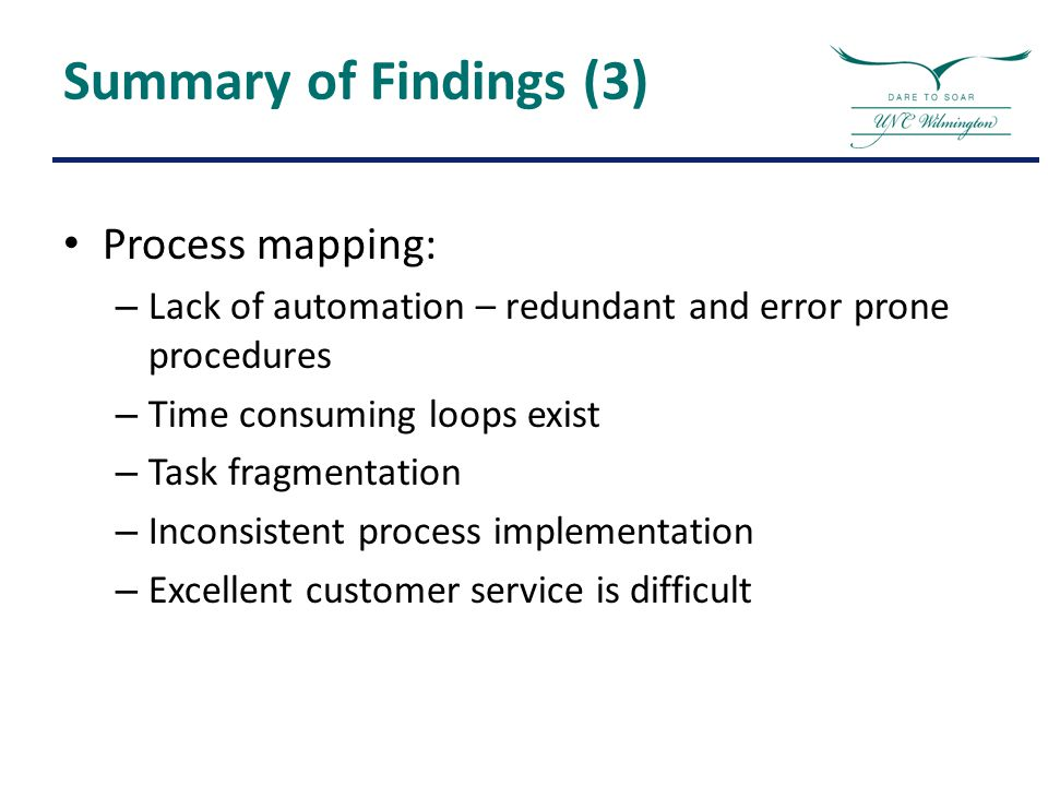 Summary of Findings (3) Process mapping: – Lack of automation – redundant and error prone procedures – Time consuming loops exist – Task fragmentation – Inconsistent process implementation – Excellent customer service is difficult