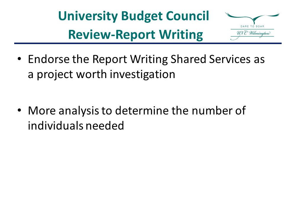 University Budget Council Review-Report Writing Endorse the Report Writing Shared Services as a project worth investigation More analysis to determine the number of individuals needed