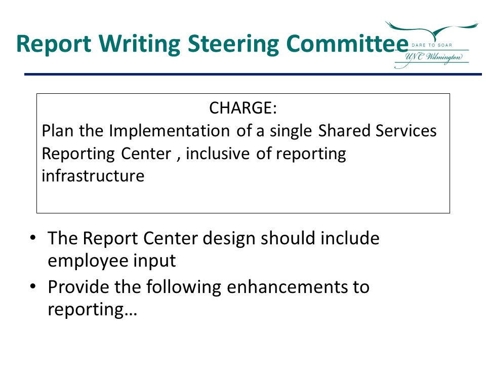 Report Writing Steering Committee The Report Center design should include employee input Provide the following enhancements to reporting… CHARGE: Plan the Implementation of a single Shared Services Reporting Center, inclusive of reporting infrastructure