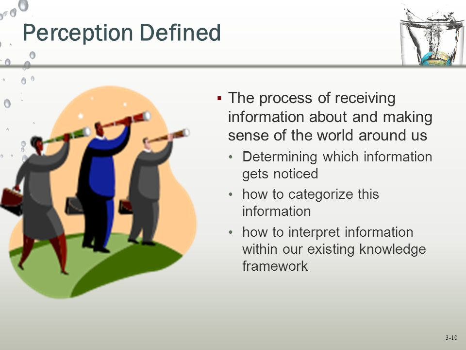 3-10 Perception Defined  The process of receiving information about and making sense of the world around us Determining which information gets noticed how to categorize this information how to interpret information within our existing knowledge framework