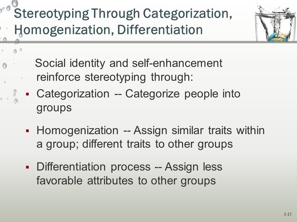 3-15 Social identity and self-enhancement reinforce stereotyping through:  Categorization -- Categorize people into groups  Homogenization -- Assign