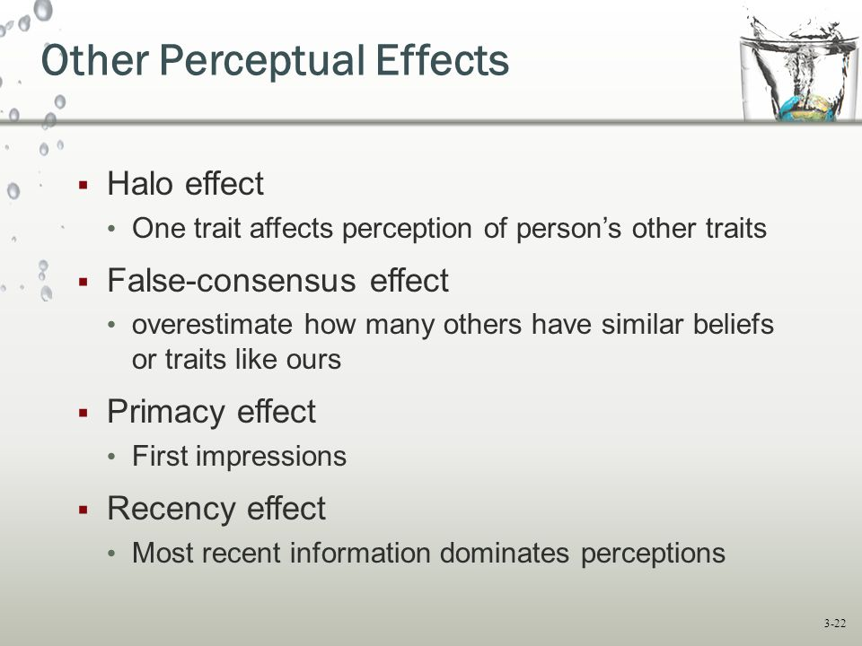 3-22  Halo effect One trait affects perception of person's other traits  False-consensus effect overestimate how many others have similar beliefs or traits like ours  Primacy effect First impressions  Recency effect Most recent information dominates perceptions Other Perceptual Effects