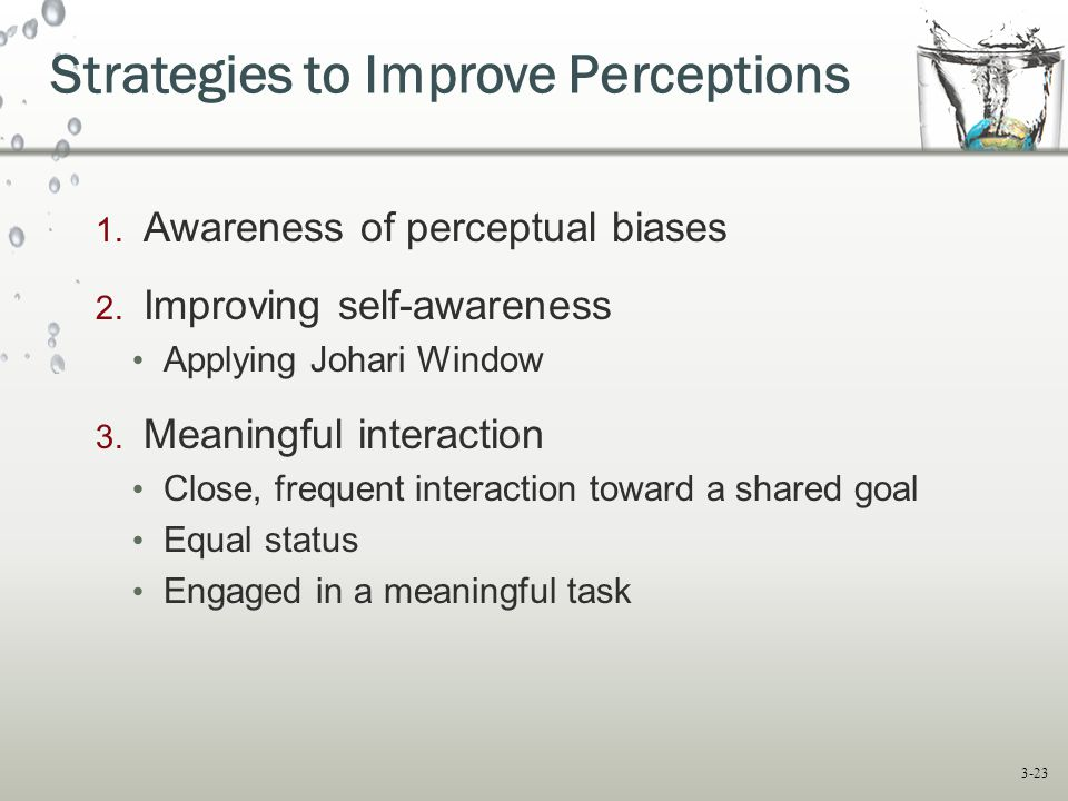 3-23 1. Awareness of perceptual biases 2. Improving self-awareness Applying Johari Window 3. Meaningful interaction Close, frequent interaction toward