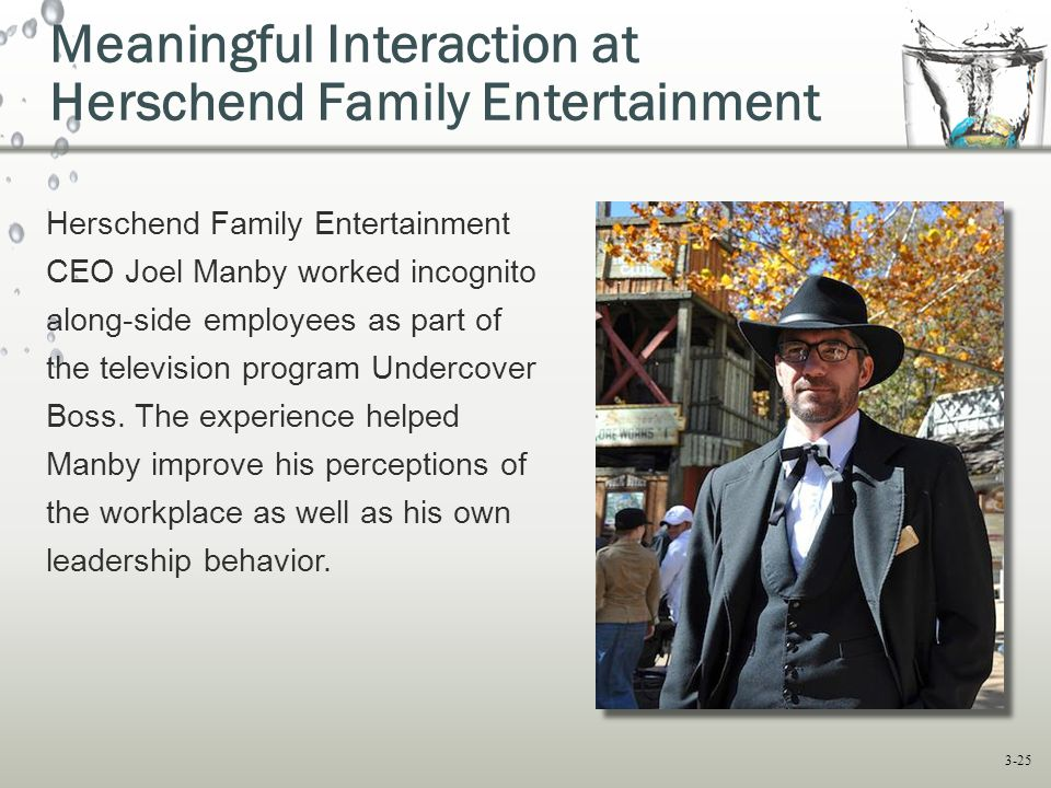 3-25 Meaningful Interaction at Herschend Family Entertainment Herschend Family Entertainment CEO Joel Manby worked incognito along-side employees as p