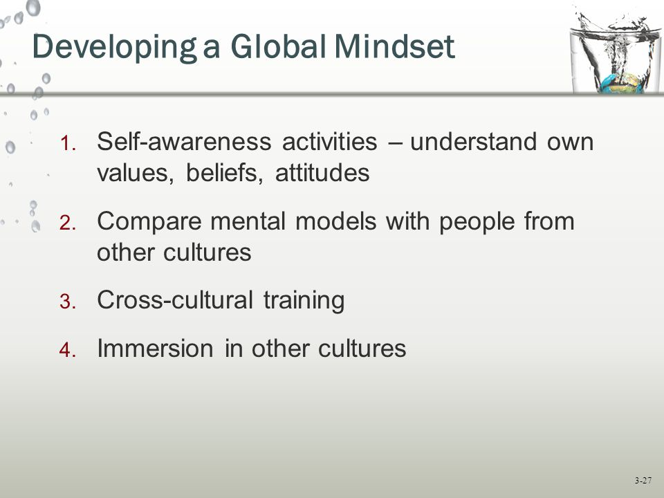 3-27 1. Self-awareness activities – understand own values, beliefs, attitudes 2. Compare mental models with people from other cultures 3. Cross-cultur