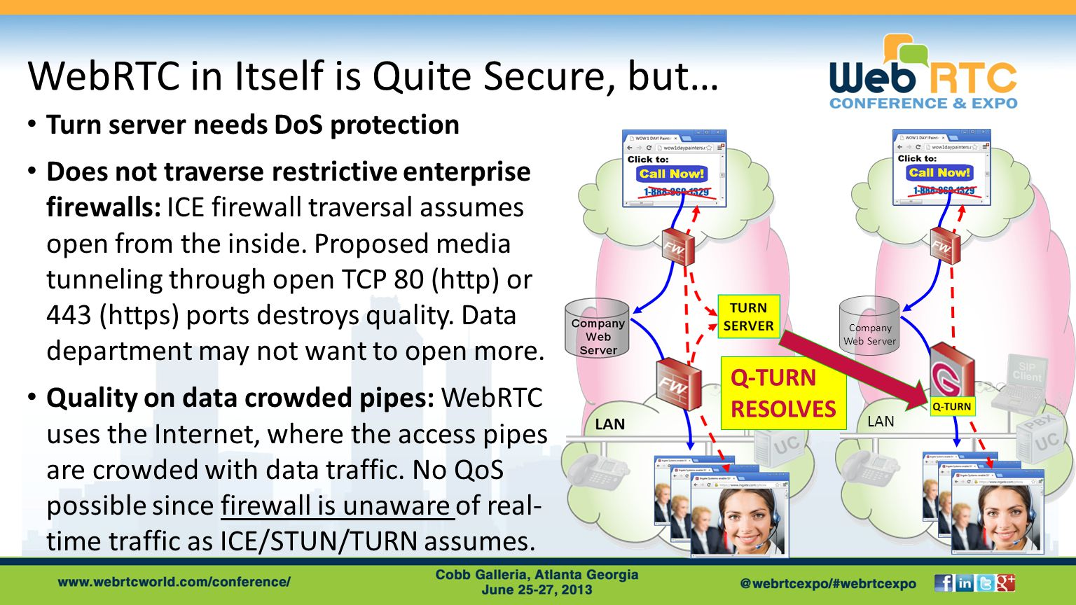 WebRTC in Itself is Quite Secure, but… Turn server needs DoS protection Does not traverse restrictive enterprise firewalls: ICE firewall traversal assumes open from the inside.