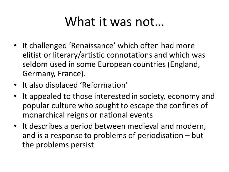 What it was not… It challenged 'Renaissance' which often had more elitist or literary/artistic connotations and which was seldom used in some European countries (England, Germany, France).