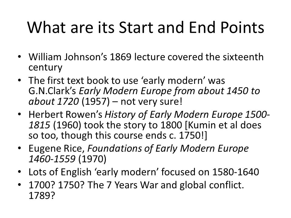 What are its Start and End Points William Johnson's 1869 lecture covered the sixteenth century The first text book to use 'early modern' was G.N.Clark's Early Modern Europe from about 1450 to about 1720 (1957) – not very sure.