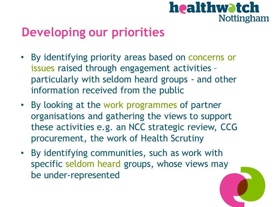 Developing our priorities By identifying priority areas based on concerns or issues raised through engagement activities – particularly with seldom heard groups - and other information received from the public By looking at the work programmes of partner organisations and gathering the views to support these activities e.g.