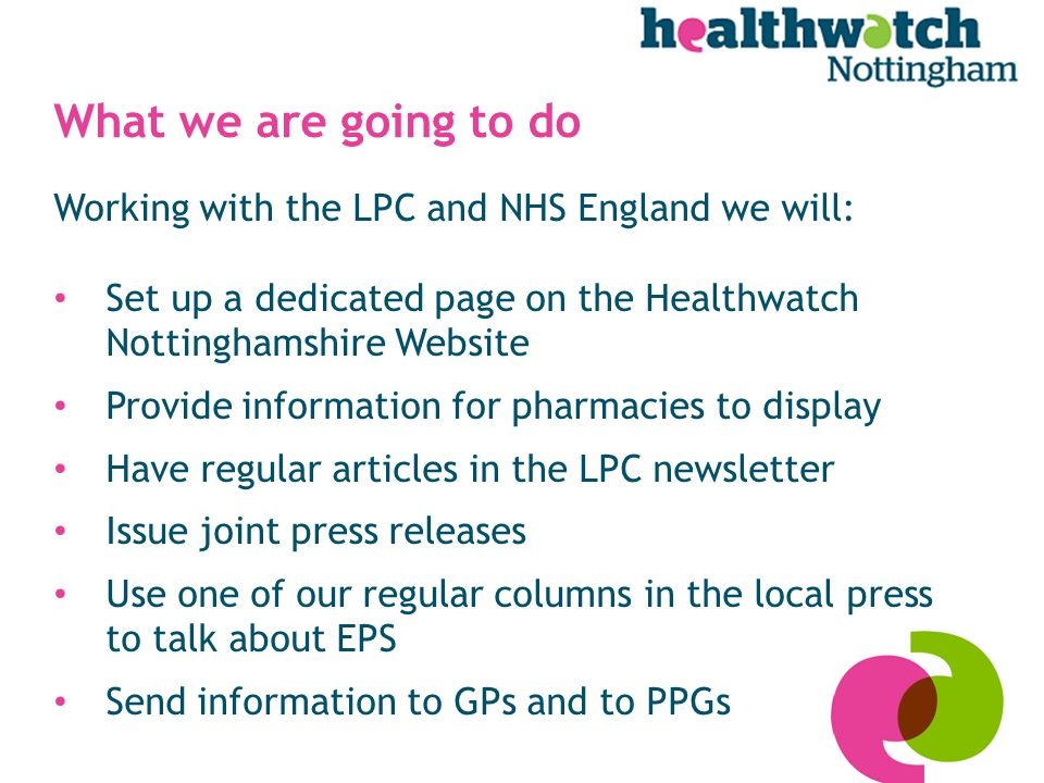 What we are going to do Working with the LPC and NHS England we will: Set up a dedicated page on the Healthwatch Nottinghamshire Website Provide information for pharmacies to display Have regular articles in the LPC newsletter Issue joint press releases Use one of our regular columns in the local press to talk about EPS Send information to GPs and to PPGs
