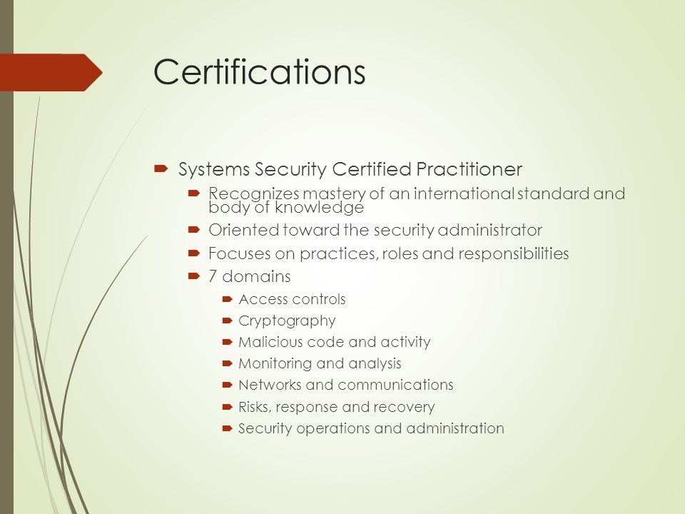 Certifications  Systems Security Certified Practitioner  Recognizes mastery of an international standard and body of knowledge  Oriented toward the security administrator  Focuses on practices, roles and responsibilities  7 domains  Access controls  Cryptography  Malicious code and activity  Monitoring and analysis  Networks and communications  Risks, response and recovery  Security operations and administration